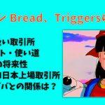 仮想通貨 bread(BRD)、triggers(トリガー)、買い方・購入方法・取引所!チャート 今後の将来性・発行枚数 !TRON(TRX) 日本上場はzaif?QUOINEX?アリババとの関係は?【トロン・トリガー・ブレッド】